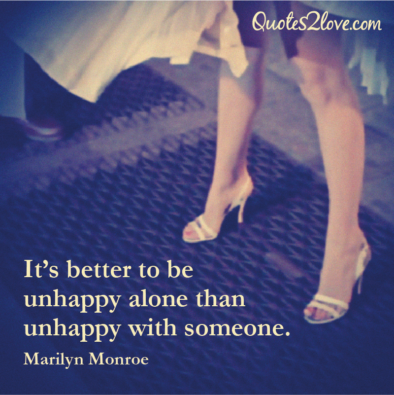 Quotes About Unhappiness: It's Better To Be Unhappy Alone Than Unhappy With Someone