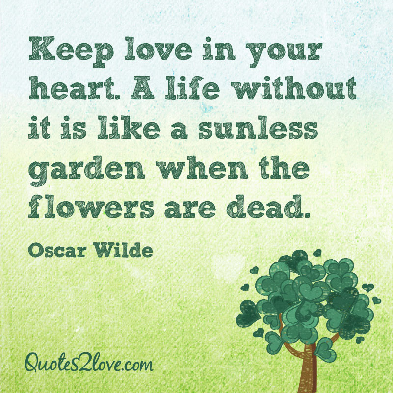 Keep love in your heart. A life without it is like a sunless garden when the flowers are dead