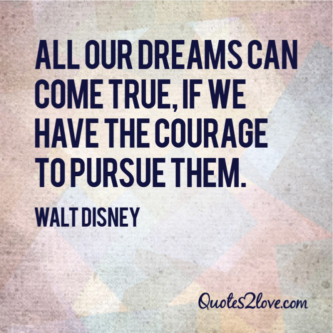 All our dreams can come true, if we have the courage to ...