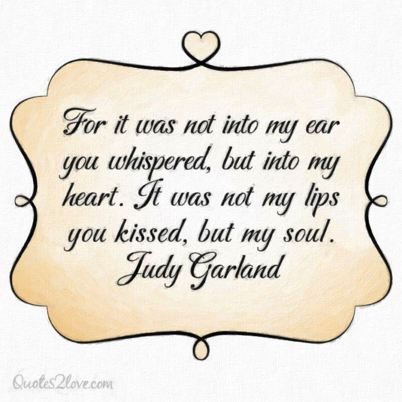 For it was not into my ear you whispered, but into my heart. It was not my lips you kissed, but my soul.  Judy Garland