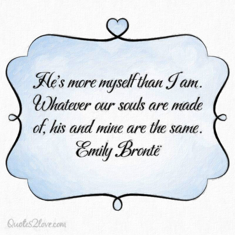 He's more myself than I am. Whatever our souls are made of, his and mine are the same. Emily Brontë