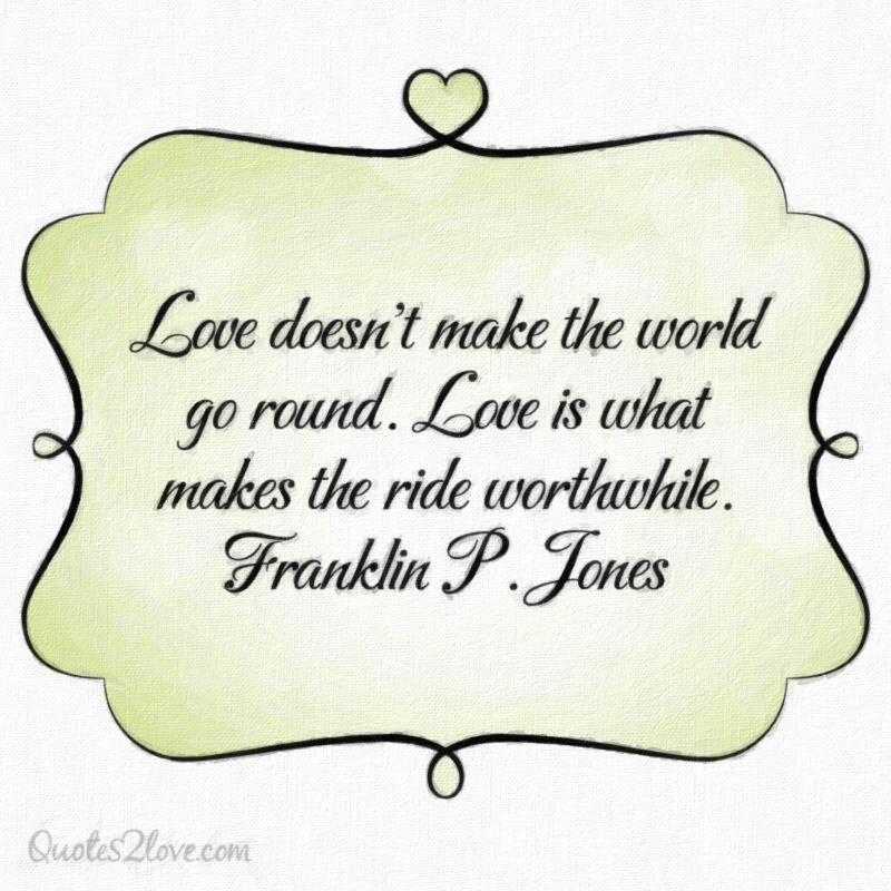 Love doesn't make the world go round. Love is what makes the ride worthwhile. Franklin P. Jones