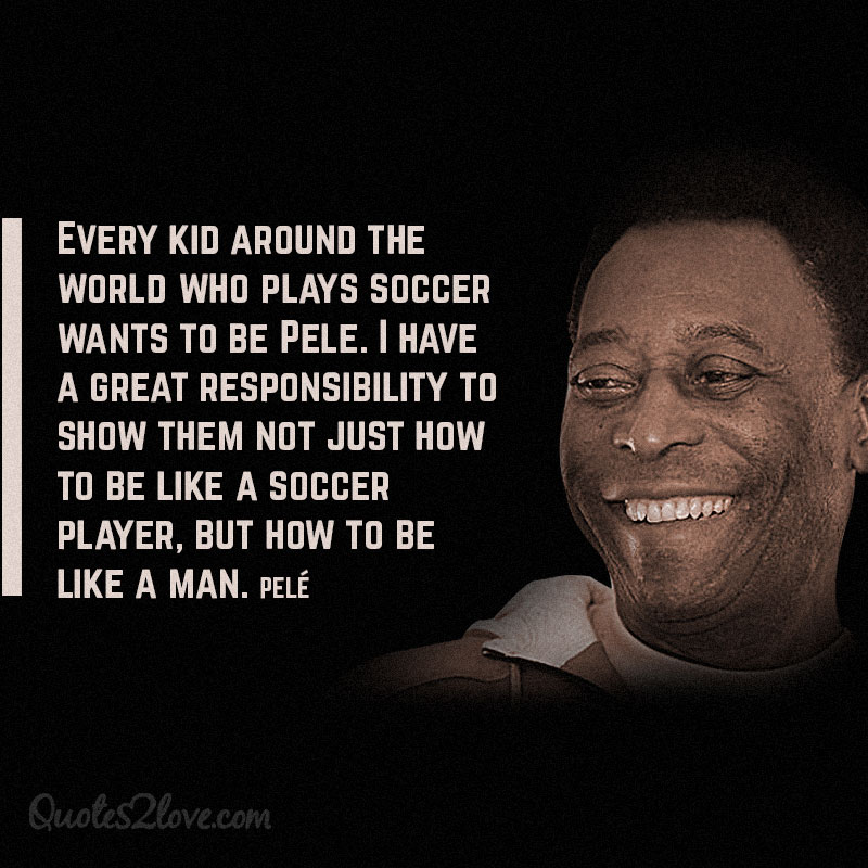 Every kid around the world who plays soccer wants to be Pele. I have a great responsibility to show them not just how to be like a soccer player, but how to be like a man.""