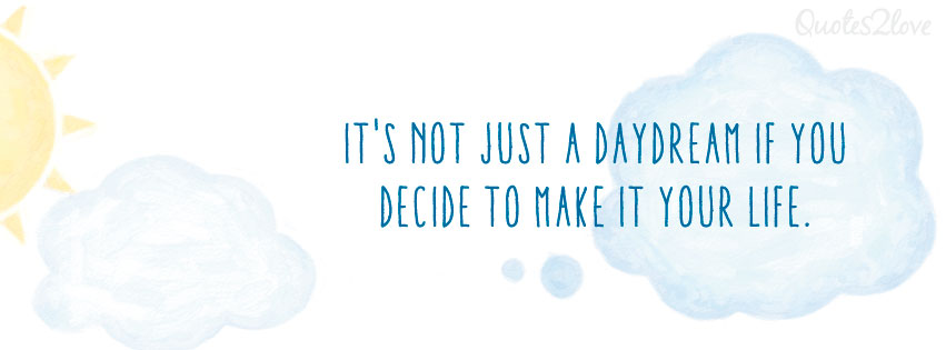 Facebook cover photo. It's not just a daydream if you decide to make it your life.