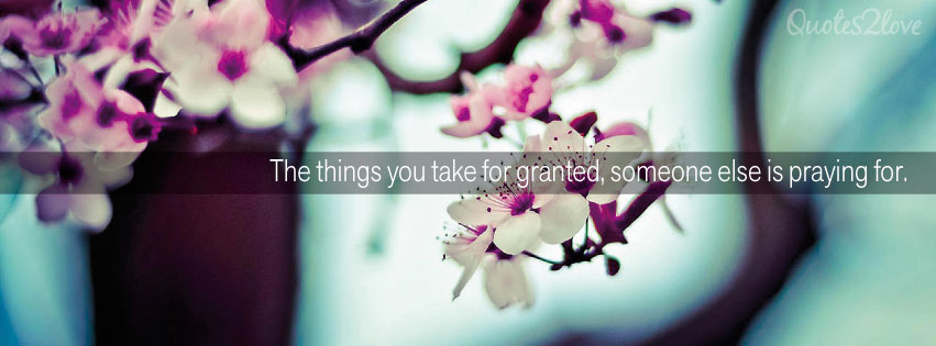 Facebook cover photo. The things you take for granted, someone else is praying for.