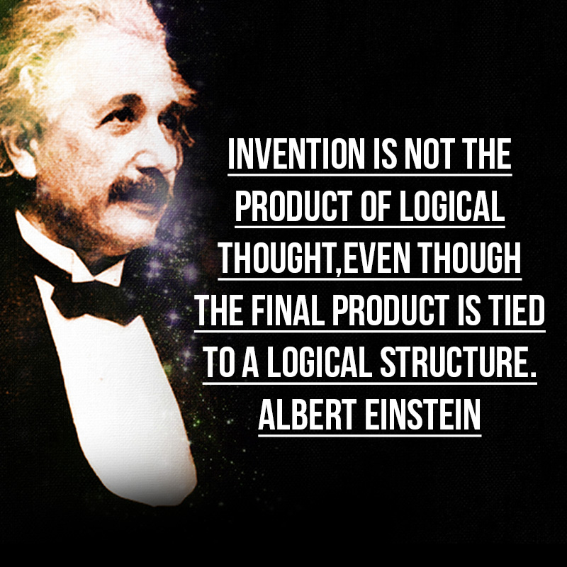 """Invention is not the product of logical thought,even though the fi nal product is tied to a logical structure."" - Albert Einstein"