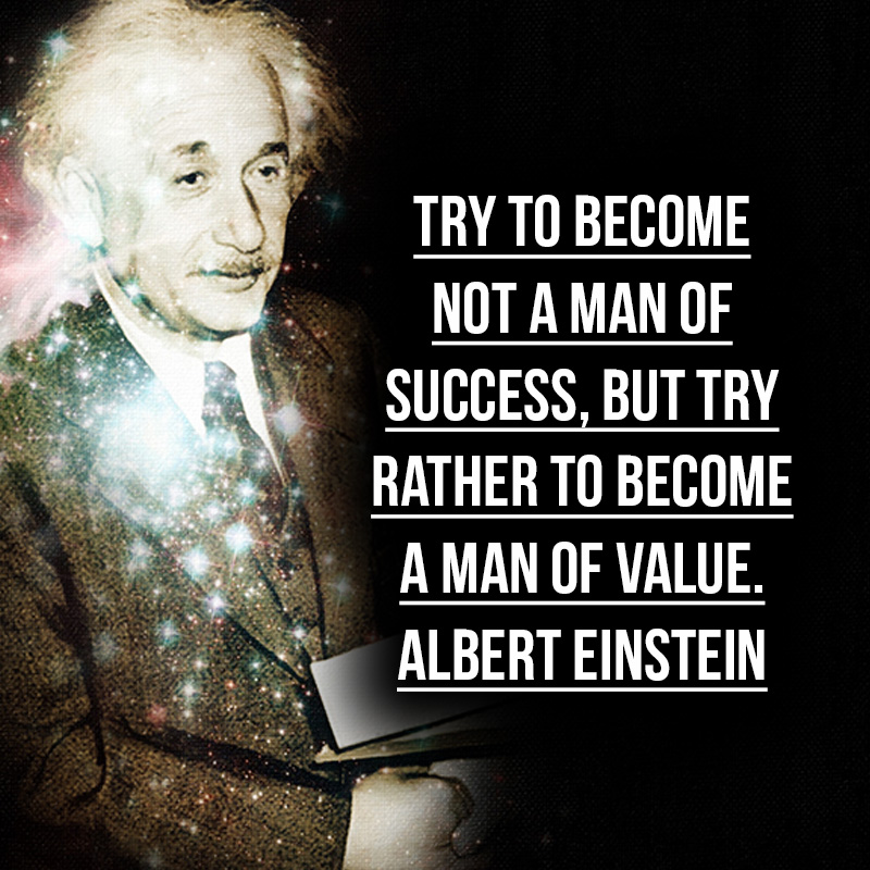 """Try to become not a man of success, but try rather to become a man of value."" - Albert Einstein"