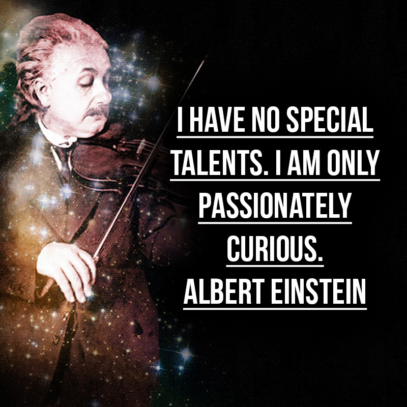 """I have no special talents. I am only passionately curious."" - Albert Einstein"