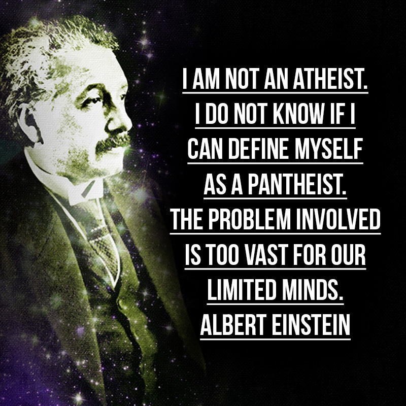 """I am not an atheist. I do not know if I can define myself as a pantheist. The problem involved is too vast for our limited minds."" - Albert Einstein"