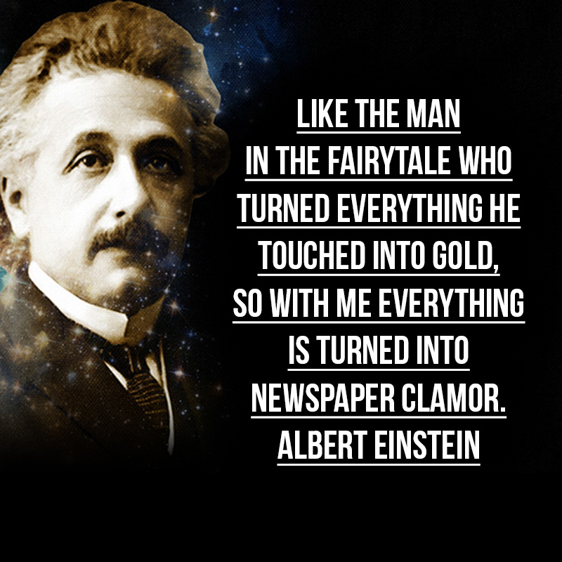 """""""Like the man in the fairytale who turned everything he touched into gold, so with me everything is turned into newspaper clamor."""" - Albert Einstein"""