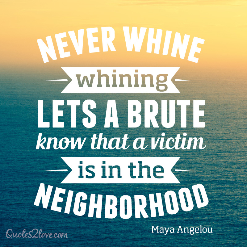 Never whine. Whining lets a brute know that a victim is in the neighborhood. Maya Angelou