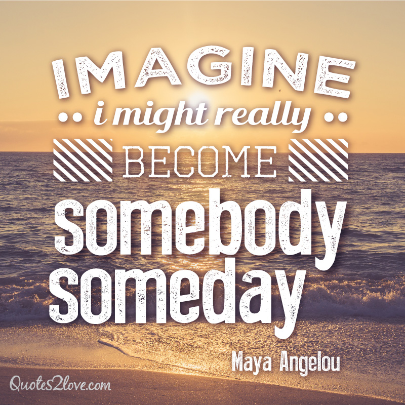 Imagine, I might really become somebody. Someday. Maya Angelou
