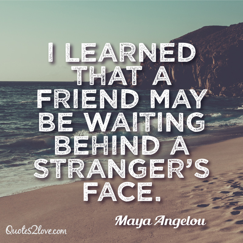 I learned that a friend may be waiting behind a stranger's face. Maya Angelou