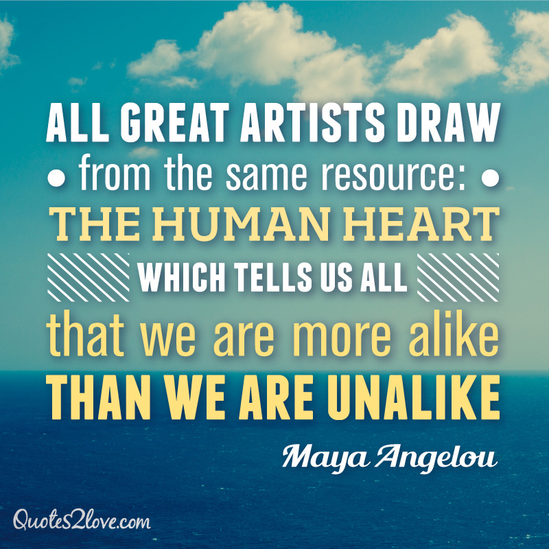 All great artists draw from the same resource: the human heart, which tells us all that we are more alike than we are unalike. Maya Angelou