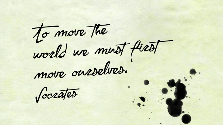 To move the world we must first move ourselves. - Socrates