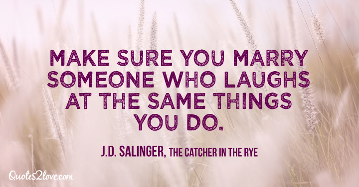 """Make sure you marry someone who laughs at the same things you do."" ― J.D. Salinger, The Catcher in the Rye"