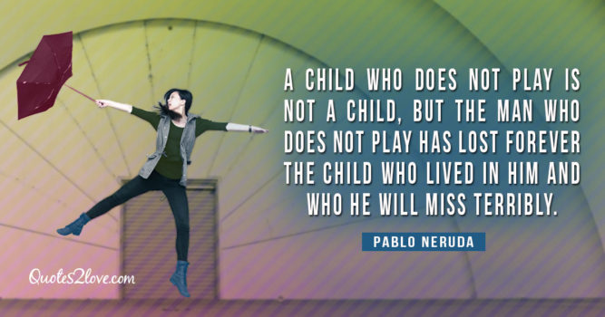 A child who does not play is not a child, but the man who doesn't play has lost forever the child who lived in him and who he will miss terribly. – Pablo Neruda