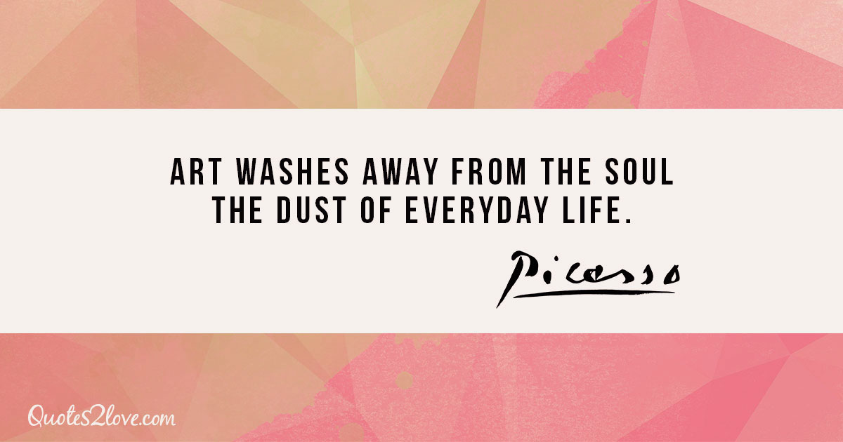 Art washes away from the soul the dust of everyday life. - Pablo Picasso