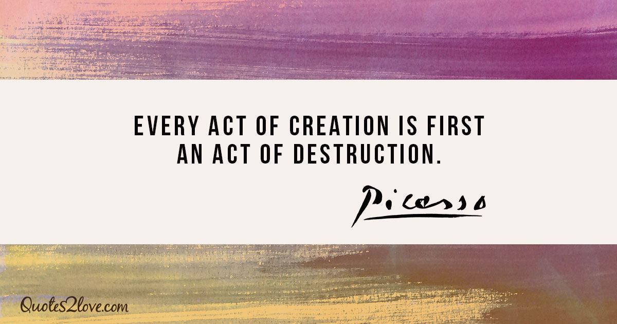 Every act of creation is first an act of destruction. - Pablo Picasso