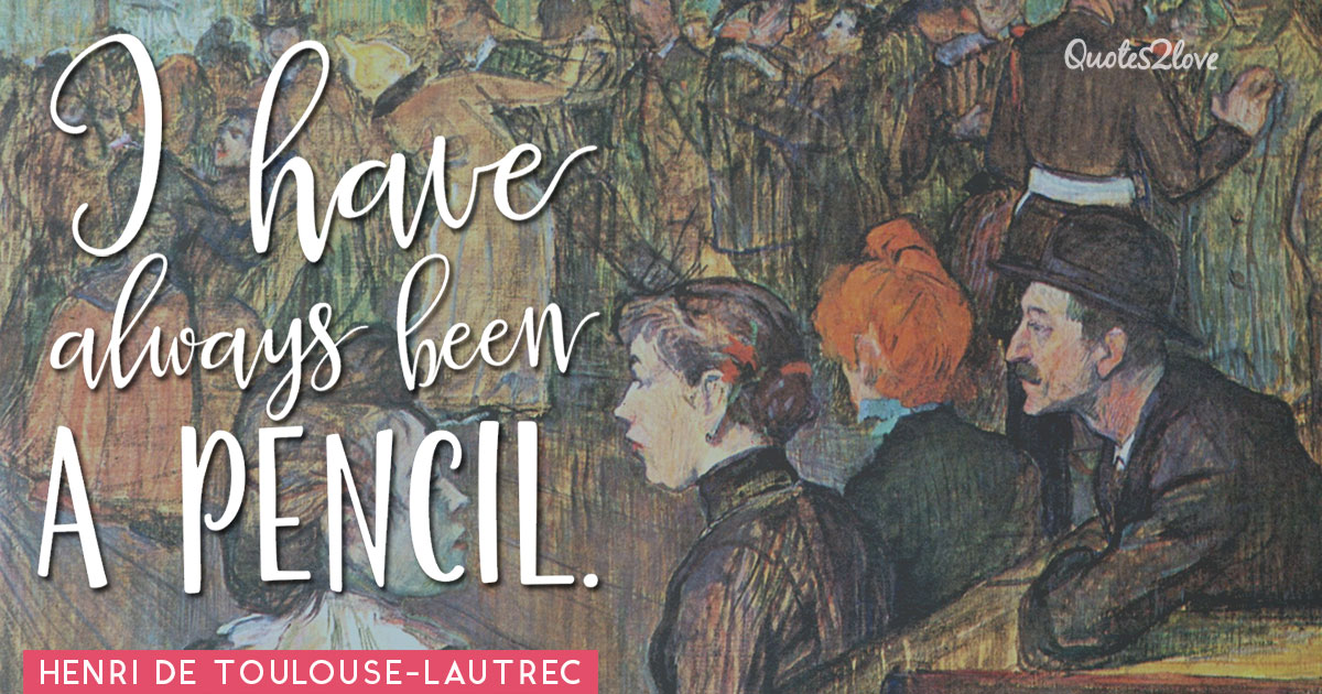 I have always been a pencil. – Henri de Toulouse-Lautrec