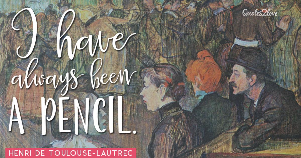I have always been a pencil. – Henri de Toulouse-Lautrec