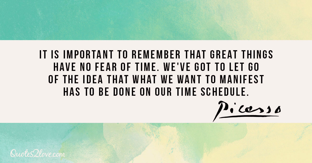 It is important to remember that great things have no fear of time. We've got to let go of the idea that what we want to manifest has to be done on our time schedule. - Pablo Picasso