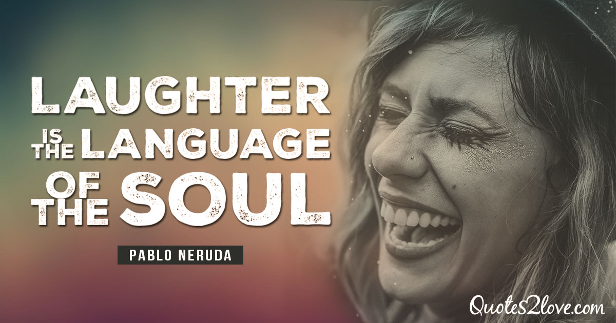 PABLO NERUDA QUOTES - Laughter is the language of the soul. - Pablo Neruda
