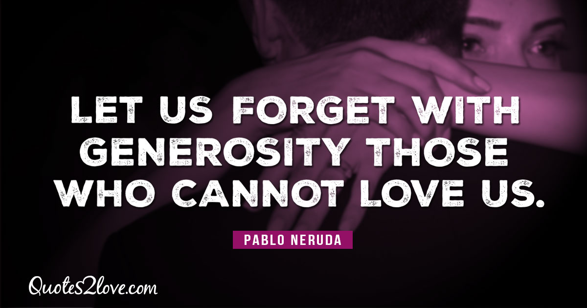 PABLO NERUDA QUOTES - Let us forget with generosity those who cannot love us. – Pablo Neruda