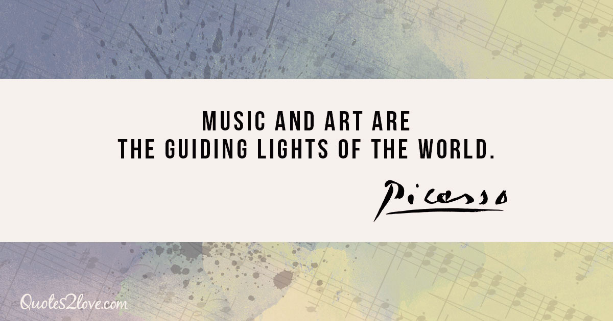 Music and art are the guiding lights of the world. - Pablo Picasso