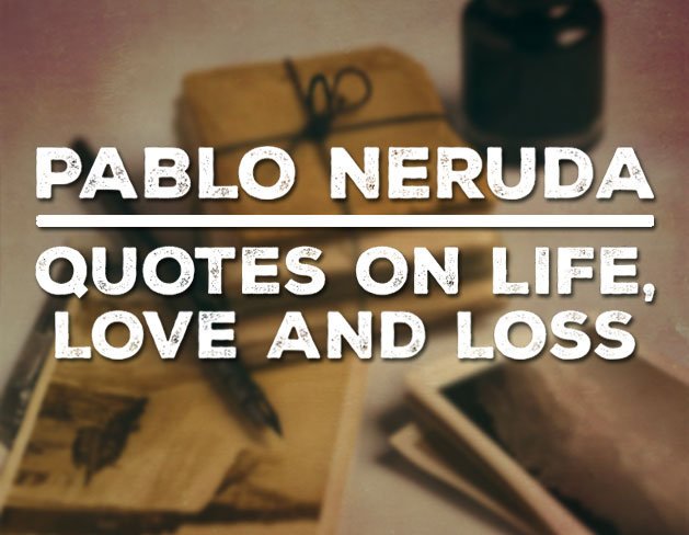 Pablo Neruda - quotes on life, love and loss