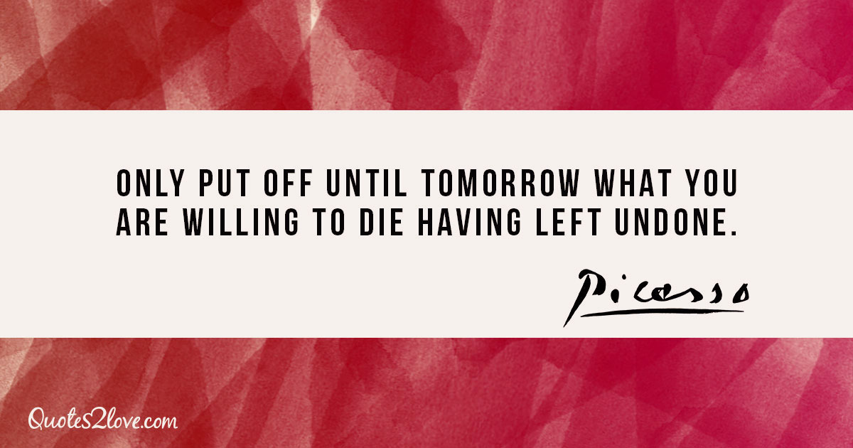 Only put off until tomorrow what you are willing to die having left undone. - Pablo Picasso