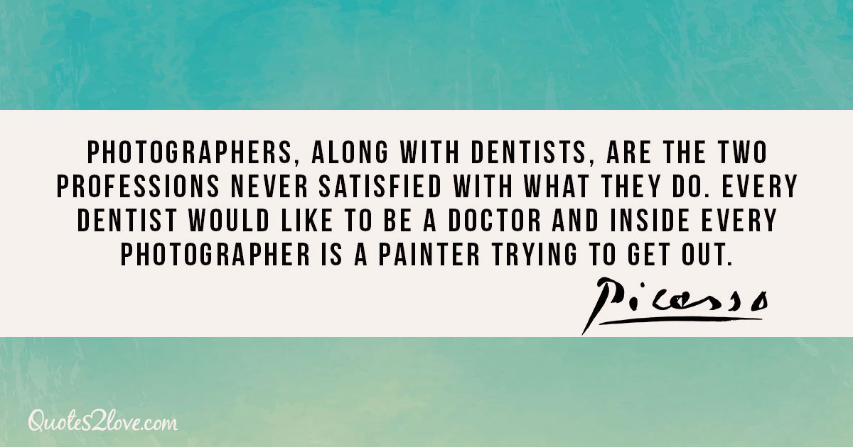 Photographers, along with dentists, are the two professions never satisfied with what they do. Every dentist would like to be a doctor and inside every photographer is a painter trying to get out. - Pablo Picasso