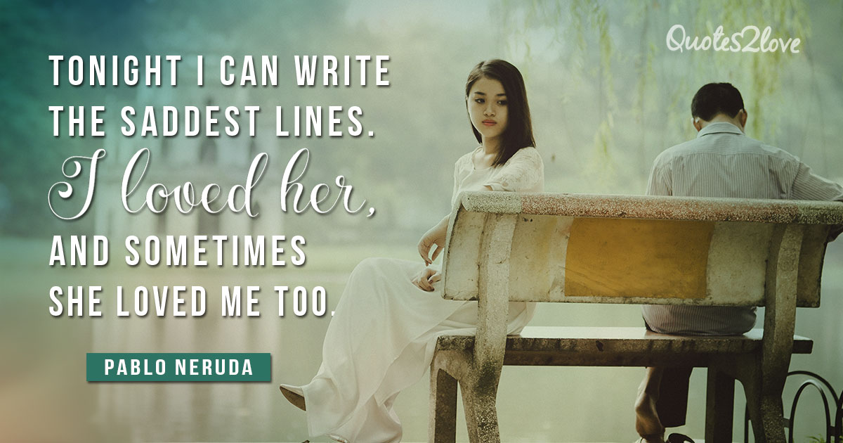 PABLO NERUDA QUOTES - Tonight I can write the saddest lines. I loved her, and sometimes she loved me too. - Pablo Neruda