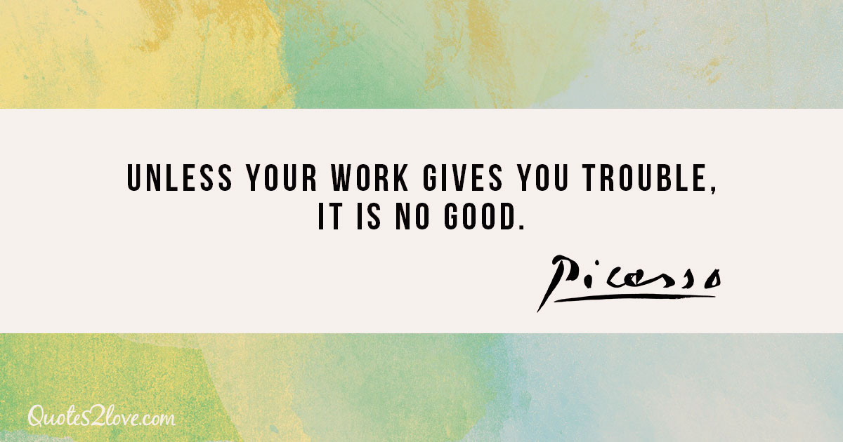 Unless your work gives you trouble, it is no good. - Pablo Picasso
