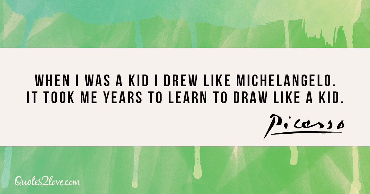 When I was a kid I drew like Michelangelo. It took me years to learn to draw like a kid. - Pablo Picasso