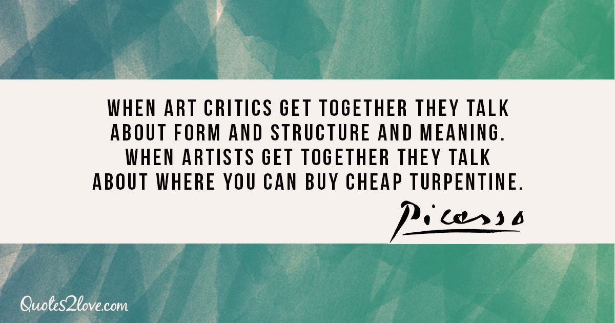 When art critics get together they talk about Form and Structure and Meaning. When artists get together they talk about where you can buy cheap turpentine. - Pablo Picasso