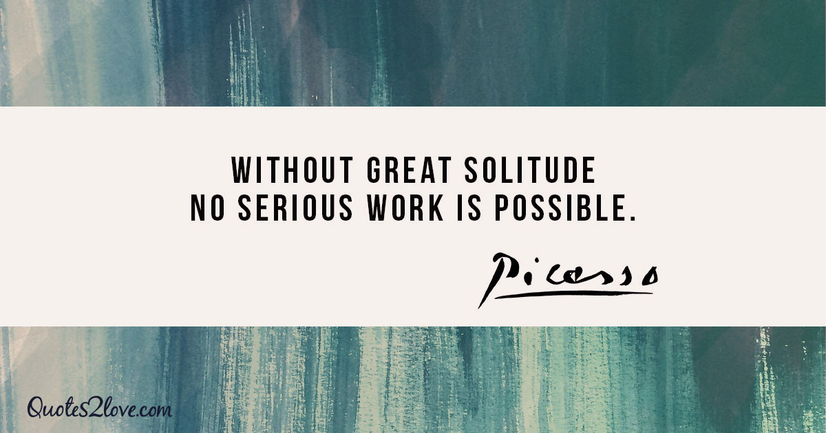 Without great solitude no serious work is possible. - Pablo Picasso