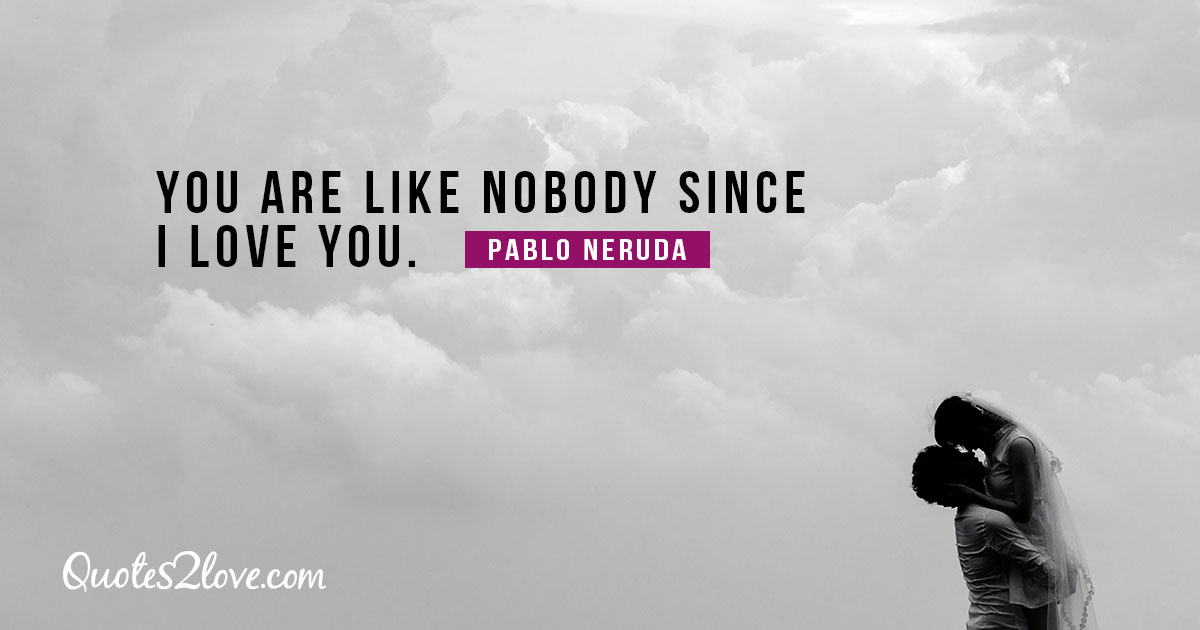 PABLO NERUDA QUOTES - You are like nobody since I love you. – Pablo Neruda