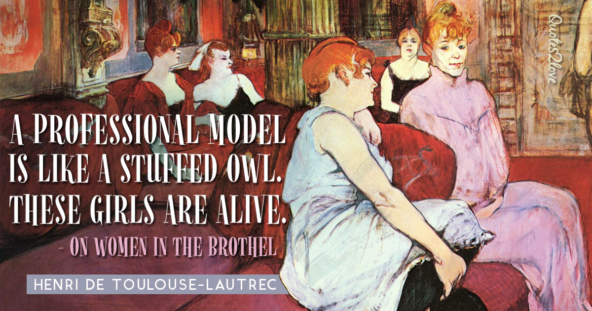 A professional model is like a stuffed owl. These girls are alive. – Henri de Toulouse-Lautrec
