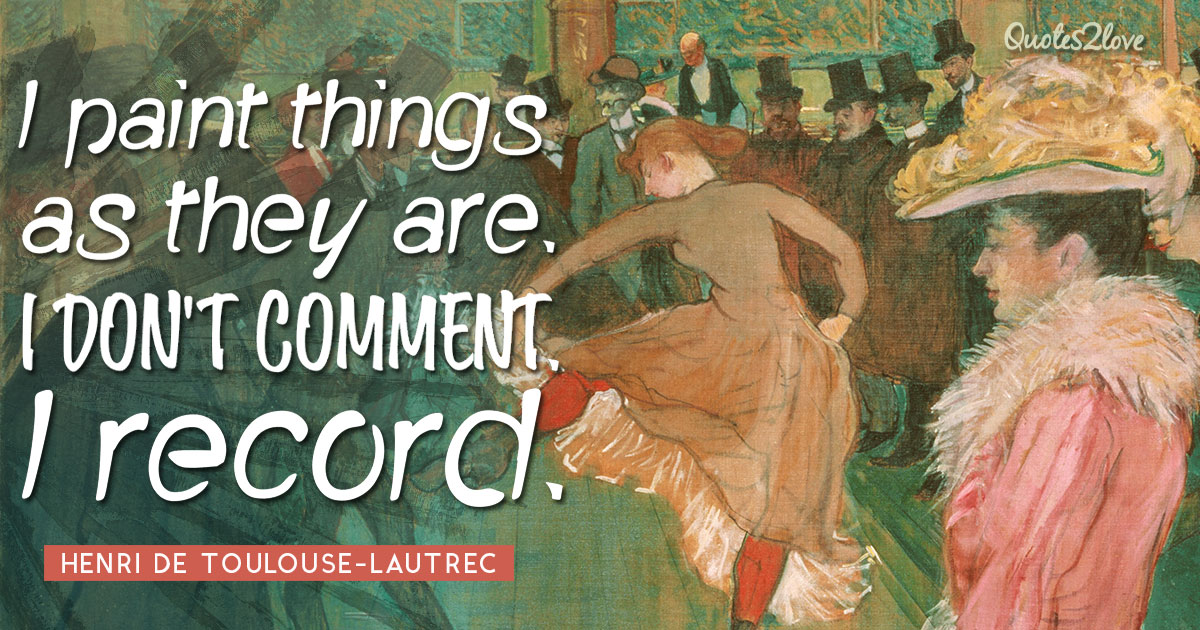 I paint things as they are. I don't comment. I record. – Henri de Toulouse-Lautrec