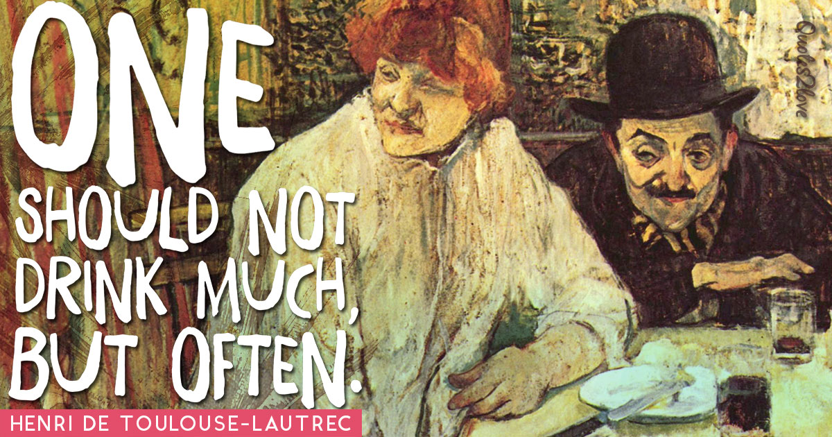 One should not drink much, but often. - Henri de Toulouse-Lautrec
