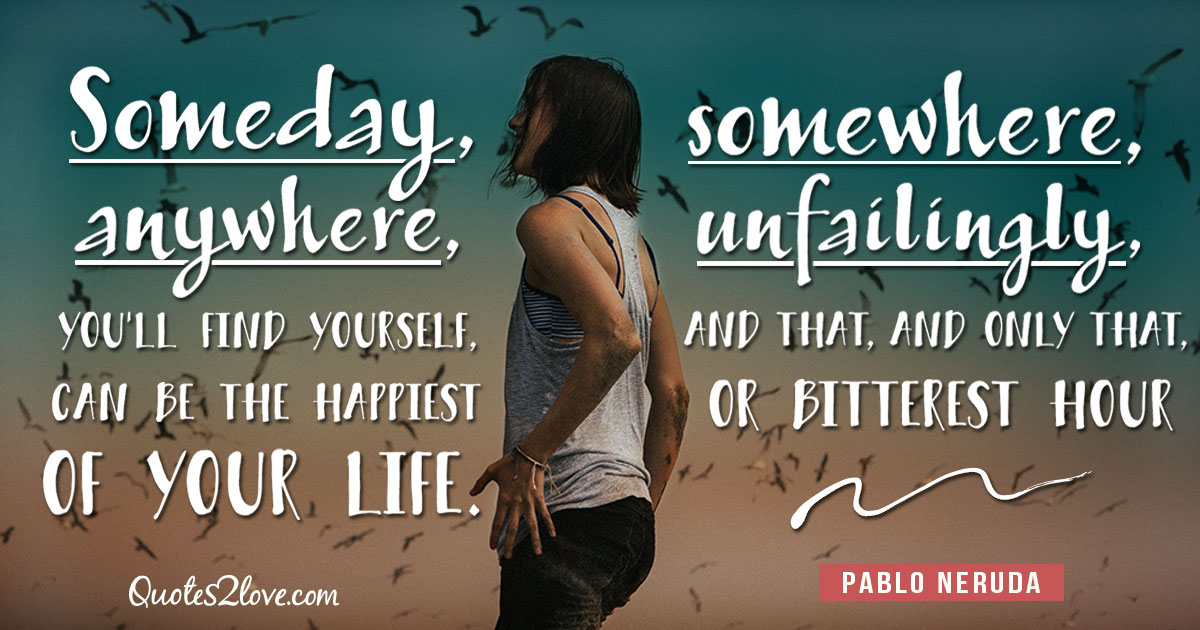 PABLO NERUDA QUOTES - Someday, somewhere, anywhere, unfailingly, you'll find yourself, and that, and only that, can be the happiest or bitterest hour of your life. – Pablo Neruda