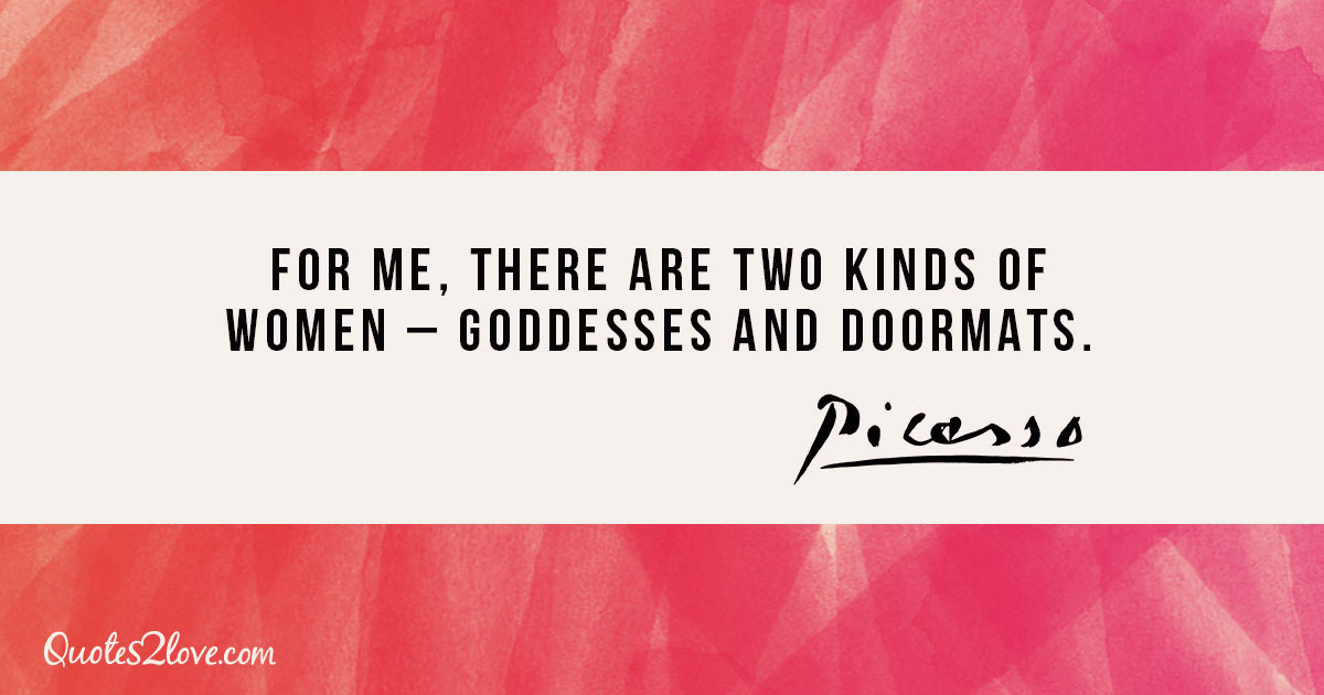 For me, there are two kinds of women - goddesses and doormats. - Pablo Picasso
