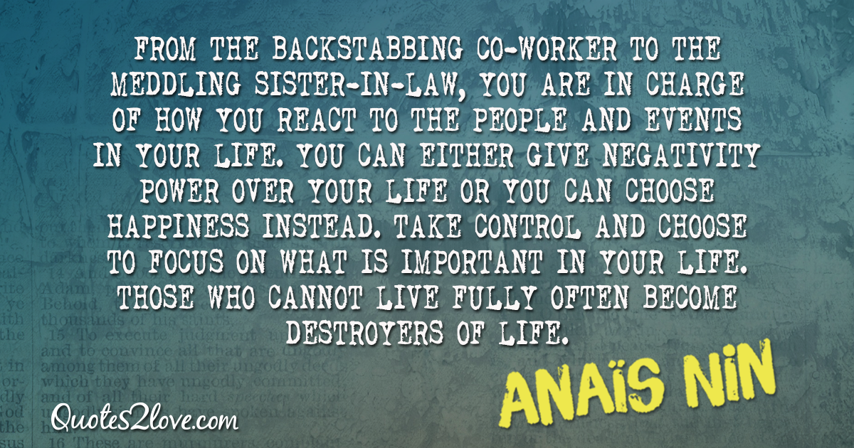 From the backstabbing co-worker to the meddling sister-in-law, you are in charge of how you react to the people and events in your life. – Anaïs Nin