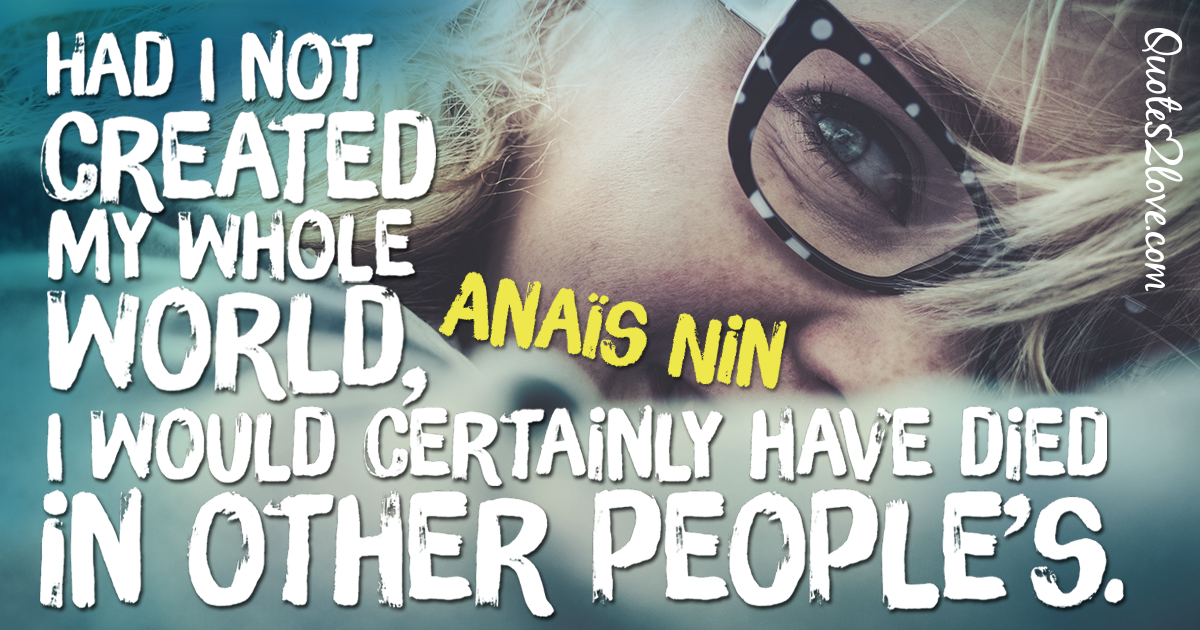 Had I not created my whole world, I would certainly have died in other people's. – Anaïs Nin