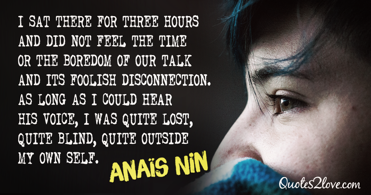 I sat there for three hours and did not feel the time or the boredom of our talk and its foolish disconnection. As long as I could hear his voice, I was quite lost, quite blind, quite outside my own self. – Anaïs Nin