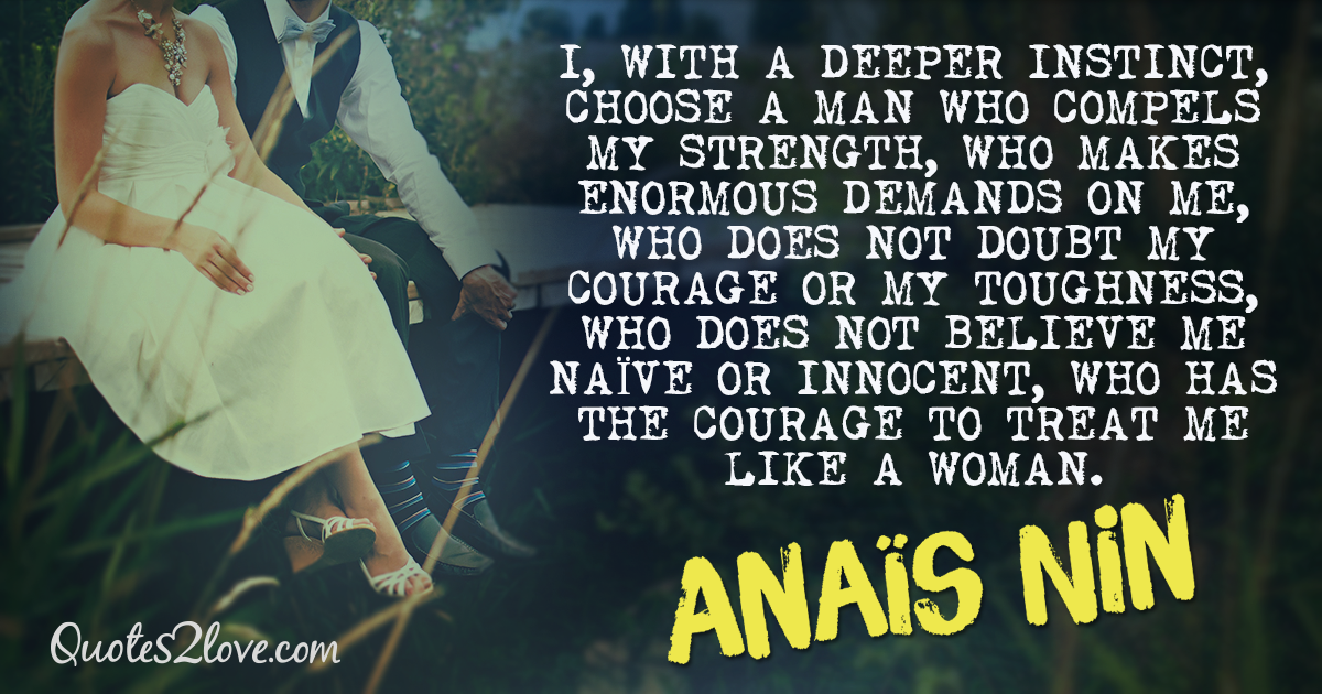 I, with a deeper instinct, choose a man who compels my strength - Anais Nin