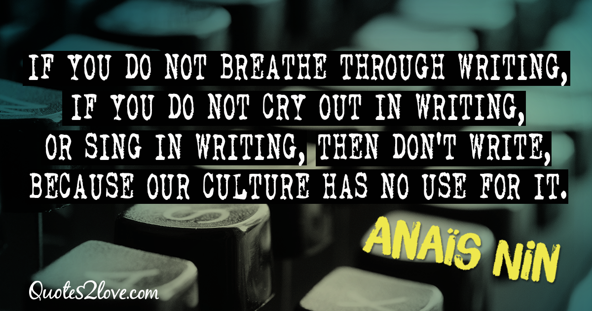 If you do not breathe through writing, if you do not cry out in writing, or sing in writing, then don't write, because our culture has no use for it. – Anaïs Nin