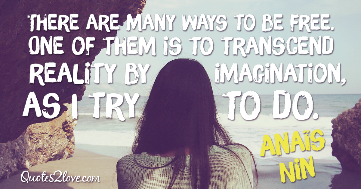 "There are many ways to be free. One of them is to transcend reality by imagination, as I try to do."" – Anaïs Nin"
