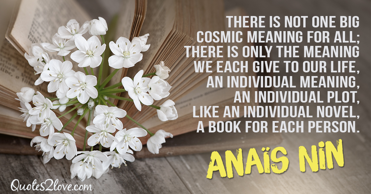 There is not one big cosmic meaning for all; there is only the meaning we each give to our life, an individual meaning, an individual plot, like an individual novel, a book for each person. – Anaïs Nin